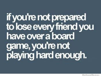 if-youre-not-prepared-to-lose-every-friend-you-have-playing-a-board-game
